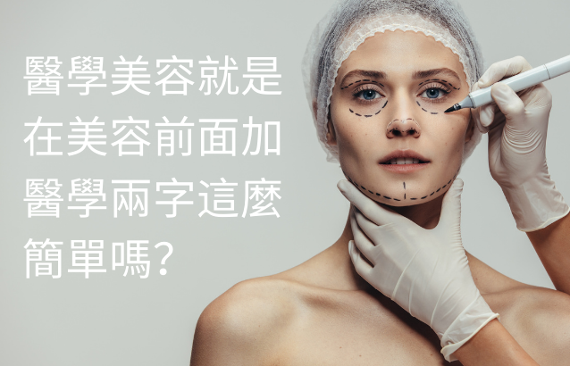 醫學美容就是在美容前面加醫學兩字這麼簡單嗎?